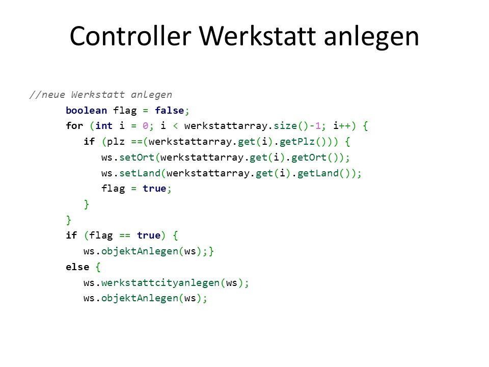 Controller Werkstatt anlegen //neue Werkstatt anlegen boolean flag = false; for (int i = 0; i < werkstattarray.size()-1; i++) { if (plz ==(werkstattar