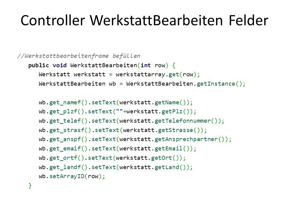 Controller WerkstattBearbeiten Felder //Werkstattbearbeitenframe befüllen public void WerkstattBearbeiten(int row) { Werkstatt werkstatt = werkstattarray.get(row); WerkstattBearbeiten wb = WerkstattBearbeiten.getInstance(); wb.get_namef().setText(werkstatt.getName()); wb.get_plzf().setText( +werkstatt.getPlz()); wb.get_telef().setText(werkstatt.getTelefonnummer()); wb.get_strasf().setText(werkstatt.getStrasse()); wb.get_anspf().setText(werkstatt.getAnsprechpartner()); wb.get_emaif().setText(werkstatt.getEmail()); wb.get_ortf().setText(werkstatt.getOrt()); wb.get_landf().setText(werkstatt.getLand()); wb.setArrayID(row); }