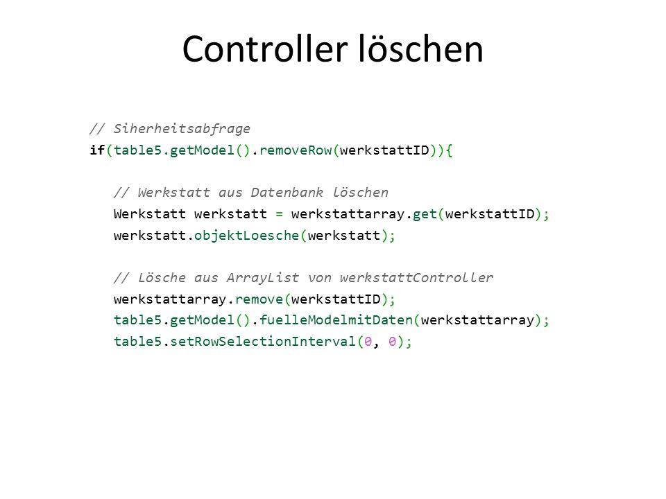 Controller löschen // Siherheitsabfrage if(table5.getModel().removeRow(werkstattID)){ // Werkstatt aus Datenbank löschen Werkstatt werkstatt = werkstattarray.get(werkstattID); werkstatt.objektLoesche(werkstatt); // Lösche aus ArrayList von werkstattController werkstattarray.remove(werkstattID); table5.getModel().fuelleModelmitDaten(werkstattarray); table5.setRowSelectionInterval(0, 0);