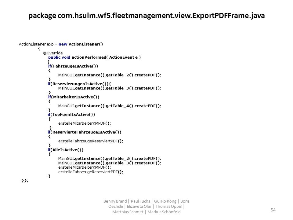 package com.hsulm.wf5.fleetmanagement.view.ExportPDFFrame.java ActionListener exp = new ActionListener() { @Override public void actionPerformed( ActionEvent e ) { if(FahrzeugeIsActive()) { MainGUI.getInstance().getTable_2().createPDF(); } if(ReservierungenIsActive()){ MainGUI.getInstance().getTable_3().createPDF(); } if(MitarbeiterIsActive()) { MainGUI.getInstance().getTable_4().createPDF(); } if(TopFuenfIsActive()) { erstelleMitarbeiterKMPDF(); } if(ReservierteFahrzeugeIsActive()) { erstelleFahrzeugeReserviertPDF(); } if(AlleIsActive()) { MainGUI.getInstance().getTable_2().createPDF(); MainGUI.getInstance().getTable_3().createPDF(); erstelleMitarbeiterKMPDF(); erstelleFahrzeugeReserviertPDF(); } }}; Benny Brand | Paul Fuchs | Gui Ro Kong | Boris Oechsle | Elizaveta Olar | Thomas Oppel | Matthias Schmitt | Markus Schönfeld 54