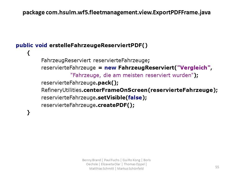 package com.hsulm.wf5.fleetmanagement.view.ExportPDFFrame.java public void erstelleFahrzeugeReserviertPDF() { FahrzeugReserviert reservierteFahrzeuge; reservierteFahrzeuge = new FahrzeugReserviert( Vergleich , Fahrzeuge, die am meisten reserviert wurden ); reservierteFahrzeuge.pack(); RefineryUtilities.centerFrameOnScreen(reservierteFahrzeuge); reservierteFahrzeuge.setVisible(false); reservierteFahrzeuge.createPDF(); } Benny Brand | Paul Fuchs | Gui Ro Kong | Boris Oechsle | Elizaveta Olar | Thomas Oppel | Matthias Schmitt | Markus Schönfeld 55