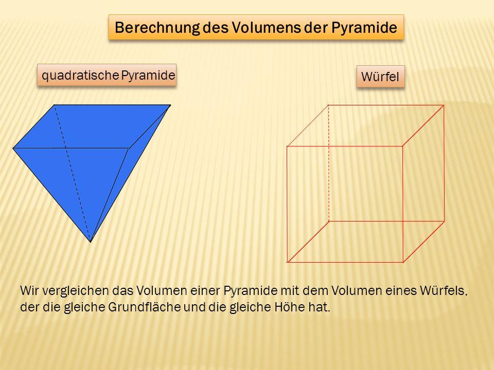 umfüllen 6,3 cm 2,1 cm Das Volumen der Pyramide passt genau dreimal in das Volumen des Würfels.