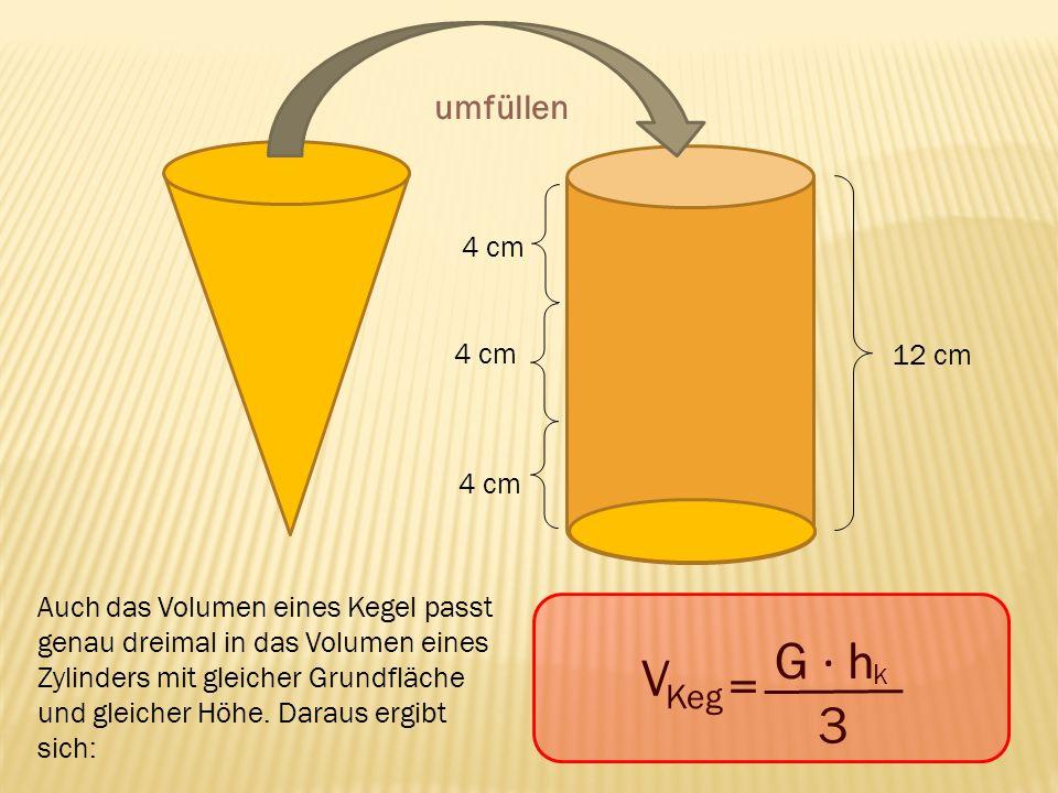 umfüllen 12 cm 4 cm Auch das Volumen eines Kegel passt genau dreimal in das Volumen eines Zylinders mit gleicher Grundfläche und gleicher Höhe. Daraus