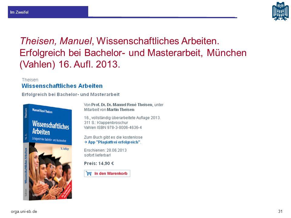 Im Zweifel orga.uni-sb.de Theisen, Manuel, Wissenschaftliches Arbeiten. Erfolgreich bei Bachelor- und Masterarbeit, München (Vahlen) 16. Aufl. 2013. 3