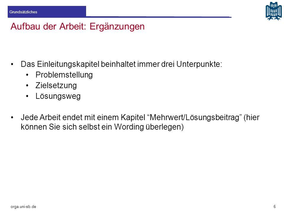 Aufbau der Arbeit: Ergänzungen orga.uni-sb.de Das Einleitungskapitel beinhaltet immer drei Unterpunkte: Problemstellung Zielsetzung Lösungsweg Jede Ar