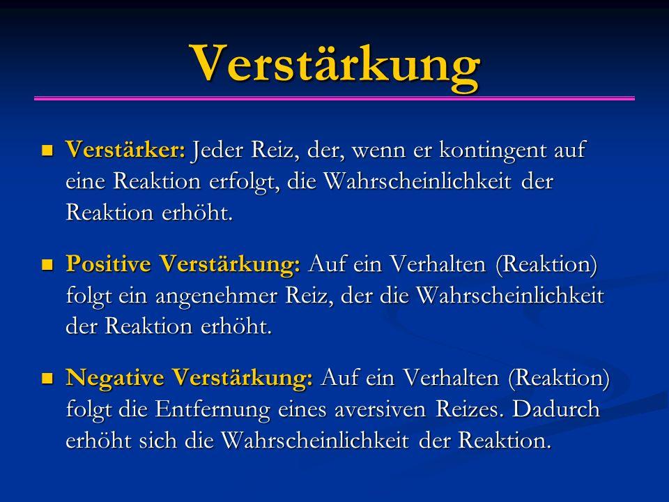 Verstärkung Verstärker: Jeder Reiz, der, wenn er kontingent auf eine Reaktion erfolgt, die Wahrscheinlichkeit der Reaktion erhöht. Verstärker: Jeder R
