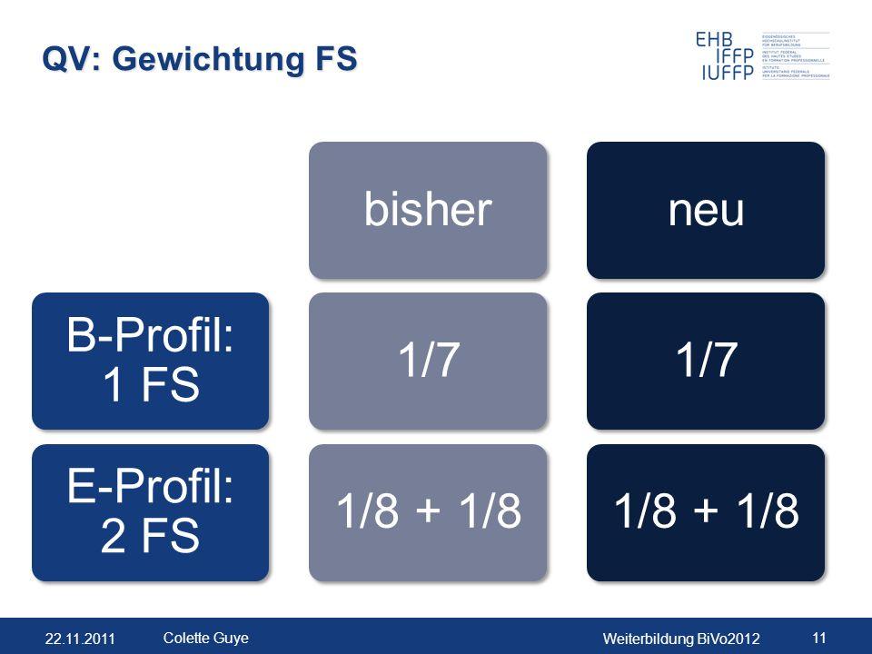 22.11.2011Weiterbildung BiVo2012 11 Colette Guye QV: Gewichtung FS B-Profil: 1 FS E-Profil: 2 FS bisher1/71/8 + 1/8neu1/71/8 + 1/8