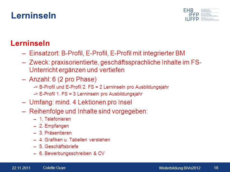 22.11.2011Weiterbildung BiVo2012 18 Colette Guye Lerninseln Lerninseln –Einsatzort: B-Profil, E-Profil, E-Profil mit integrierter BM –Zweck: praxisori