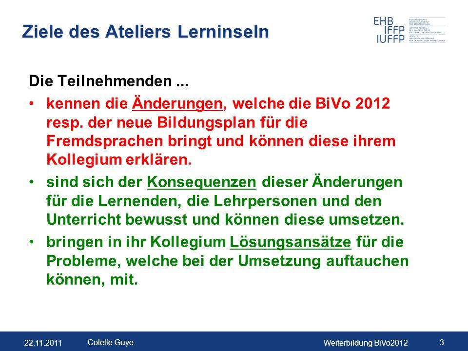 22.11.2011Weiterbildung BiVo2012 3 Colette Guye Ziele des Ateliers Lerninseln Die Teilnehmenden... kennen die Änderungen, welche die BiVo 2012 resp. d