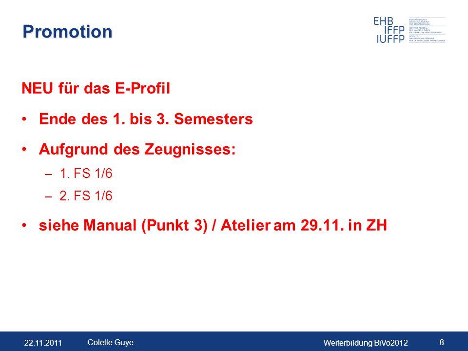 22.11.2011Weiterbildung BiVo2012 8 Colette Guye Promotion NEU für das E-Profil Ende des 1. bis 3. Semesters Aufgrund des Zeugnisses: –1. FS 1/6 –2. FS