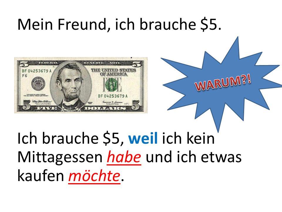 Mein Freund, ich brauche $5. Ich brauche $5, weil ich kein Mittagessen habe und ich etwas kaufen möchte.