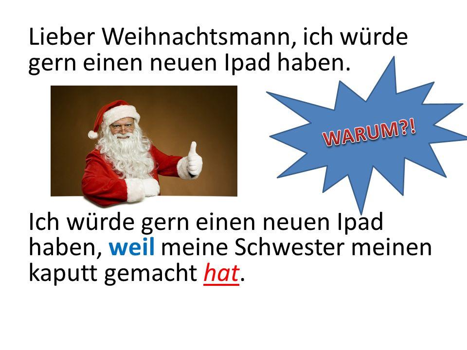 Lieber Weihnachtsmann, ich würde gern einen neuen Ipad haben. Ich würde gern einen neuen Ipad haben, weil meine Schwester meinen kaputt gemacht hat.