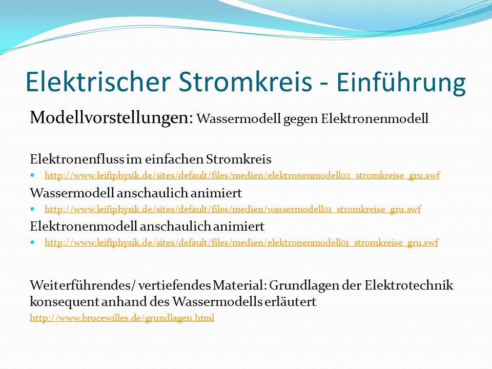 Elektrischer Stromkreis - Einführung Modellvorstellungen: Wassermodell gegen Elektronenmodell Elektronenfluss im einfachen Stromkreis http://www.leifiphysik.de/sites/default/files/medien/elektronenmodell02_stromkreise_gru.swf Wassermodell anschaulich animiert http://www.leifiphysik.de/sites/default/files/medien/wassermodell01_stromkreise_gru.swf Elektronenmodell anschaulich animiert http://www.leifiphysik.de/sites/default/files/medien/elektronenmodell01_stromkreise_gru.swf Weiterführendes/ vertiefendes Material: Grundlagen der Elektrotechnik konsequent anhand des Wassermodells erläutert http://www.brucewilles.de/grundlagen.html
