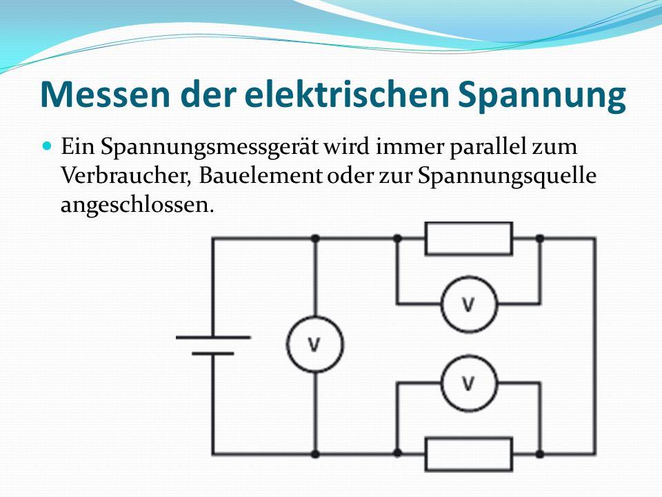 Messen der elektrischen Spannung Ein Spannungsmessgerät wird immer parallel zum Verbraucher, Bauelement oder zur Spannungsquelle angeschlossen.