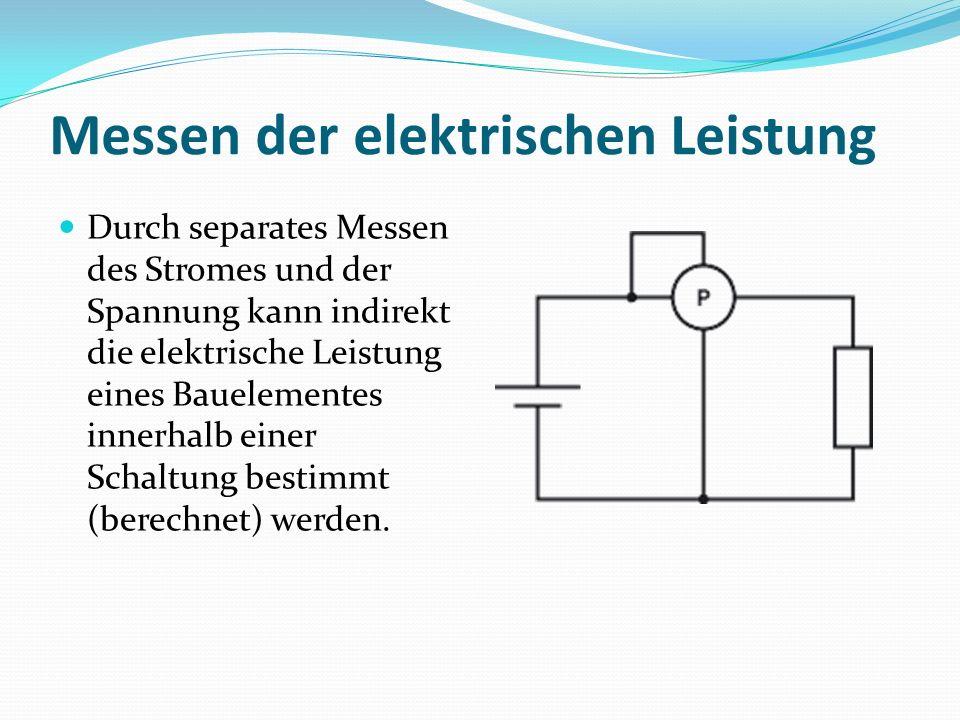 Messen der elektrischen Leistung Durch separates Messen des Stromes und der Spannung kann indirekt die elektrische Leistung eines Bauelementes innerhalb einer Schaltung bestimmt (berechnet) werden.