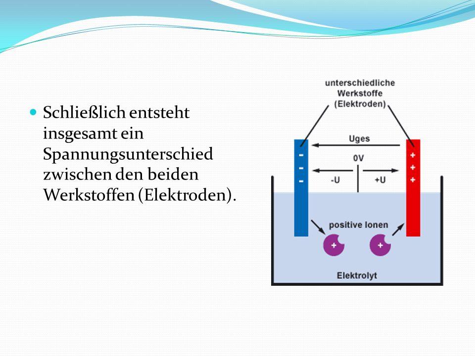 Schließlich entsteht insgesamt ein Spannungsunterschied zwischen den beiden Werkstoffen (Elektroden).