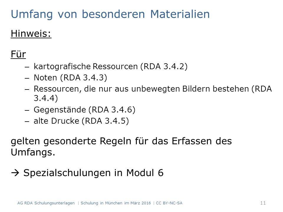 11 Umfang von besonderen Materialien Hinweis: Für – kartografische Ressourcen (RDA 3.4.2) – Noten (RDA 3.4.3) – Ressourcen, die nur aus unbewegten Bildern bestehen (RDA 3.4.4) – Gegenstände (RDA 3.4.6) – alte Drucke (RDA 3.4.5) gelten gesonderte Regeln für das Erfassen des Umfangs.