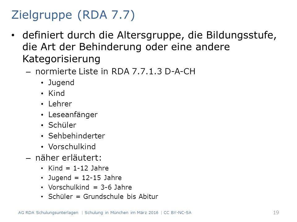 Zielgruppe (RDA 7.7) definiert durch die Altersgruppe, die Bildungsstufe, die Art der Behinderung oder eine andere Kategorisierung – normierte Liste in RDA 7.7.1.3 D-A-CH Jugend Kind Lehrer Leseanfänger Schüler Sehbehinderter Vorschulkind – näher erläutert: Kind = 1-12 Jahre Jugend = 12-15 Jahre Vorschulkind = 3-6 Jahre Schüler = Grundschule bis Abitur AG RDA Schulungsunterlagen | Schulung in München im März 2016 | CC BY-NC-SA 19