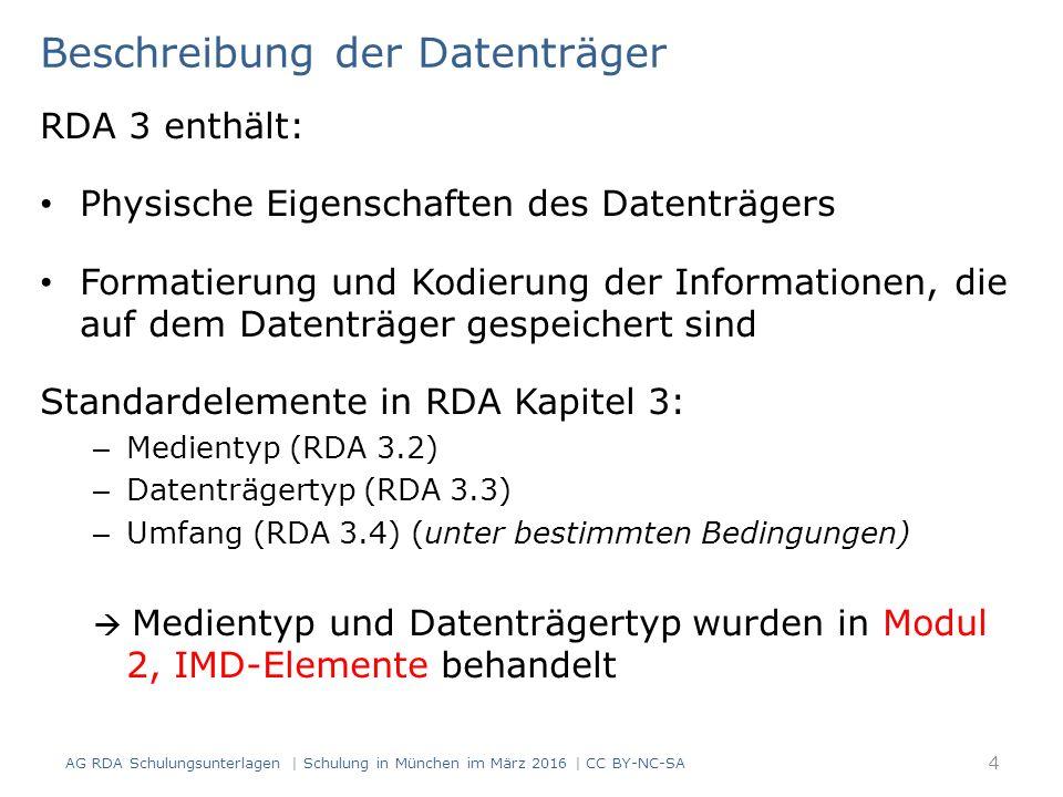 Beschreibung der Datenträger RDA 3 enthält: Physische Eigenschaften des Datenträgers Formatierung und Kodierung der Informationen, die auf dem Datenträger gespeichert sind Standardelemente in RDA Kapitel 3: – Medientyp (RDA 3.2) – Datenträgertyp (RDA 3.3) – Umfang (RDA 3.4) (unter bestimmten Bedingungen)  Medientyp und Datenträgertyp wurden in Modul 2, IMD-Elemente behandelt AG RDA Schulungsunterlagen | Schulung in München im März 2016 | CC BY-NC-SA 4