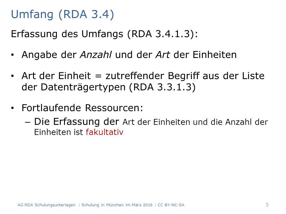 Umfang (RDA 3.4) AG RDA Schulungsunterlagen | Schulung in München im März 2016 | CC BY-NC-SA 5 Erfassung des Umfangs (RDA 3.4.1.3): Angabe der Anzahl und der Art der Einheiten Art der Einheit = zutreffender Begriff aus der Liste der Datenträgertypen (RDA 3.3.1.3) Fortlaufende Ressourcen: – Die Erfassung der Art der Einheiten und die Anzahl der Einheiten ist fakultativ