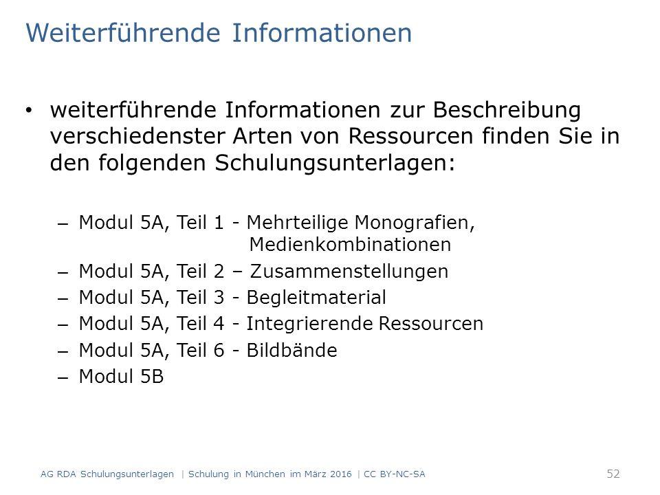 Weiterführende Informationen weiterführende Informationen zur Beschreibung verschiedenster Arten von Ressourcen finden Sie in den folgenden Schulungsunterlagen: – Modul 5A, Teil 1 - Mehrteilige Monografien, Medienkombinationen – Modul 5A, Teil 2 – Zusammenstellungen – Modul 5A, Teil 3 - Begleitmaterial – Modul 5A, Teil 4 - Integrierende Ressourcen – Modul 5A, Teil 6 - Bildbände – Modul 5B 52 AG RDA Schulungsunterlagen | Schulung in München im März 2016 | CC BY-NC-SA