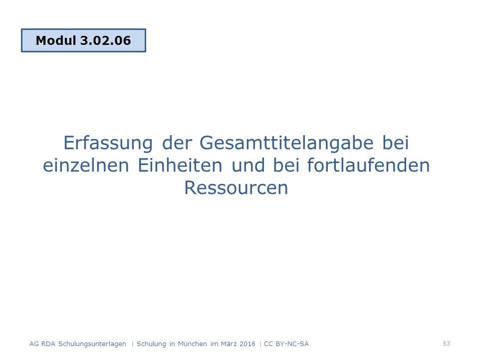 Erfassung der Gesamttitelangabe bei einzelnen Einheiten und bei fortlaufenden Ressourcen Modul 3.02.06 53 AG RDA Schulungsunterlagen | Schulung in München im März 2016 | CC BY-NC-SA