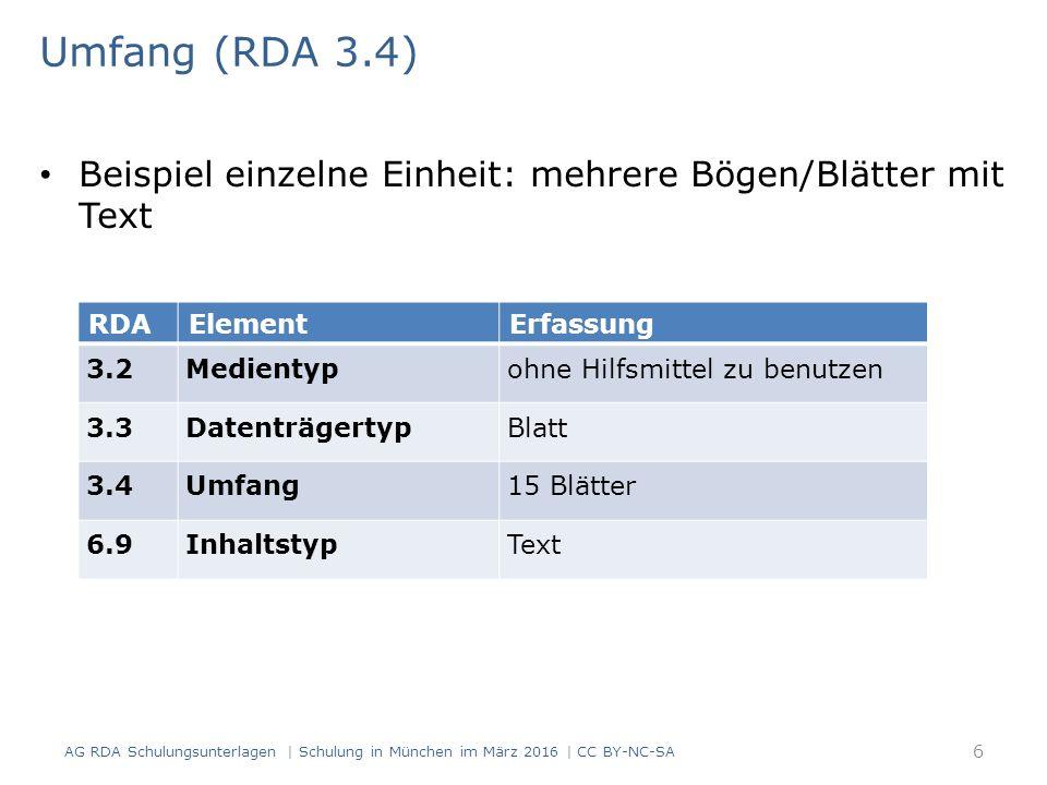 Umfang (RDA 3.4) Beispiel einzelne Einheit: mehrere Bögen/Blätter mit Text RDAElementErfassung 3.2Medientypohne Hilfsmittel zu benutzen 3.3DatenträgertypBlatt 3.4Umfang15 Blätter 6.9InhaltstypText AG RDA Schulungsunterlagen | Schulung in München im März 2016 | CC BY-NC-SA 6