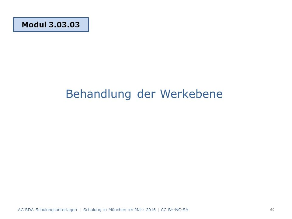 Behandlung der Werkebene Modul 3.03.03 AG RDA Schulungsunterlagen | Schulung in München im März 2016 | CC BY-NC-SA 60