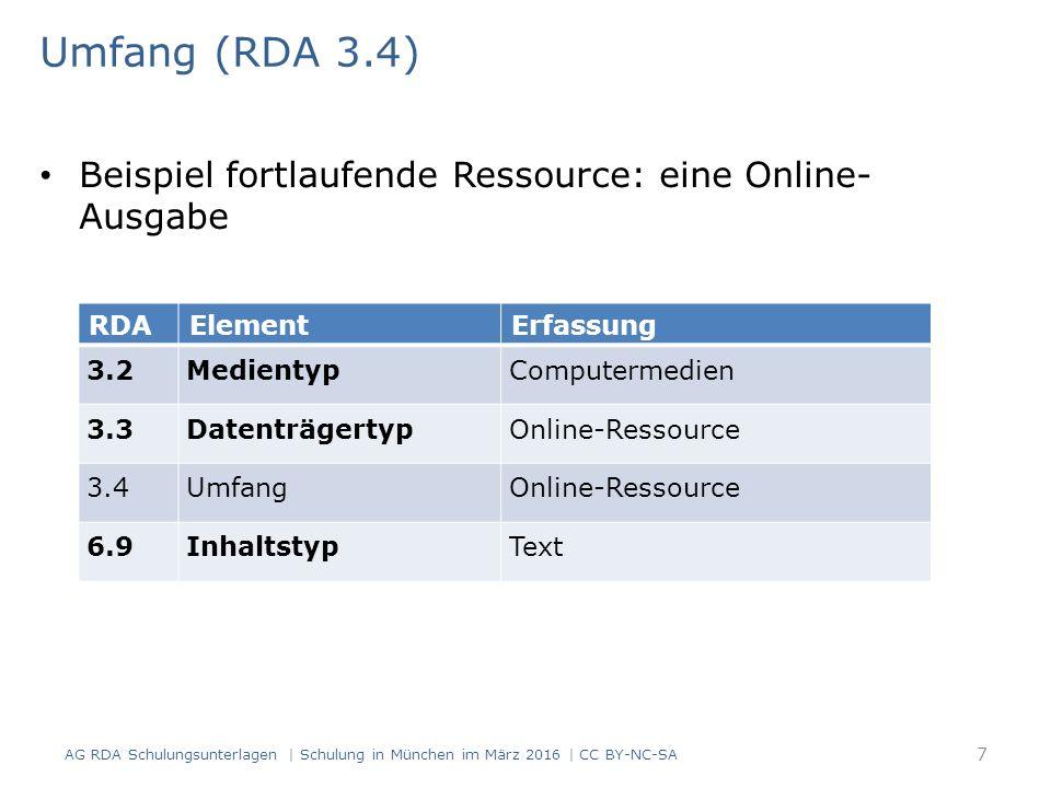 Umfang (RDA 3.4) Beispiel fortlaufende Ressource: eine Online- Ausgabe RDAElementErfassung 3.2MedientypComputermedien 3.3DatenträgertypOnline-Ressource 3.4UmfangOnline-Ressource 6.9InhaltstypText AG RDA Schulungsunterlagen | Schulung in München im März 2016 | CC BY-NC-SA 7