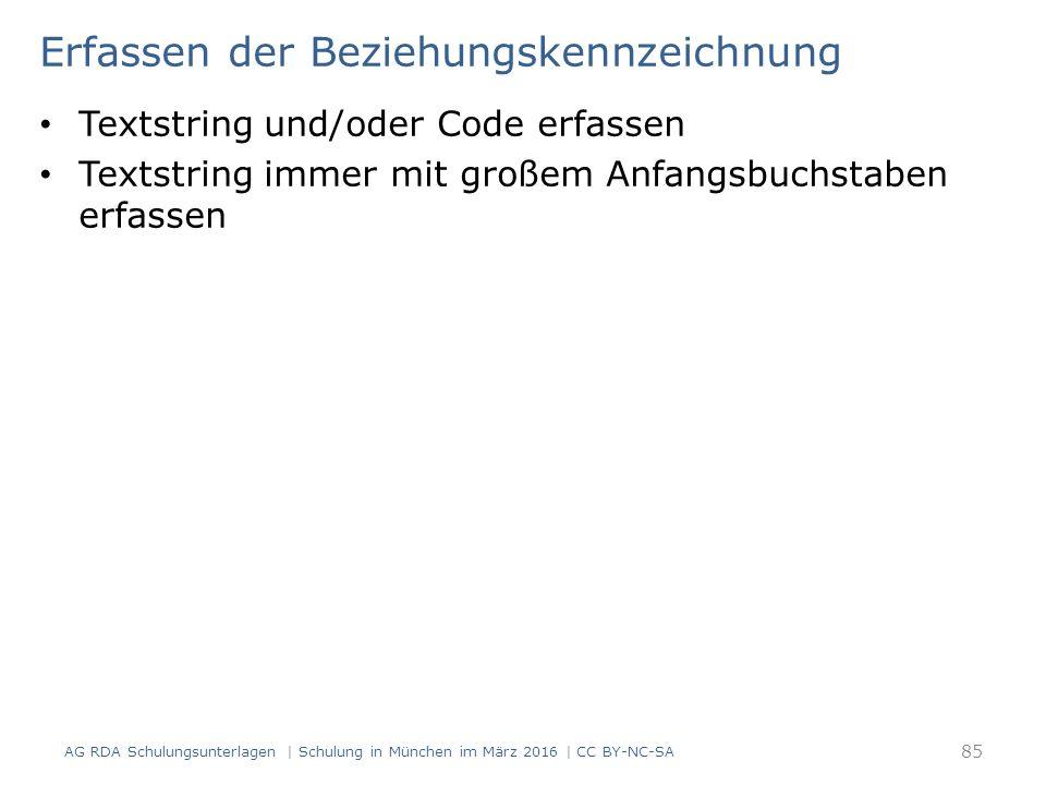 Erfassen der Beziehungskennzeichnung Textstring und/oder Code erfassen Textstring immer mit großem Anfangsbuchstaben erfassen AG RDA Schulungsunterlagen | Schulung in München im März 2016 | CC BY-NC-SA 85