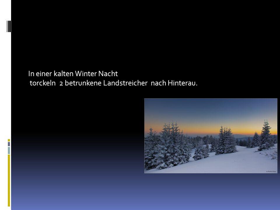 In einer kalten Winter Nacht torckeln 2 betrunkene Landstreicher nach Hinterau.