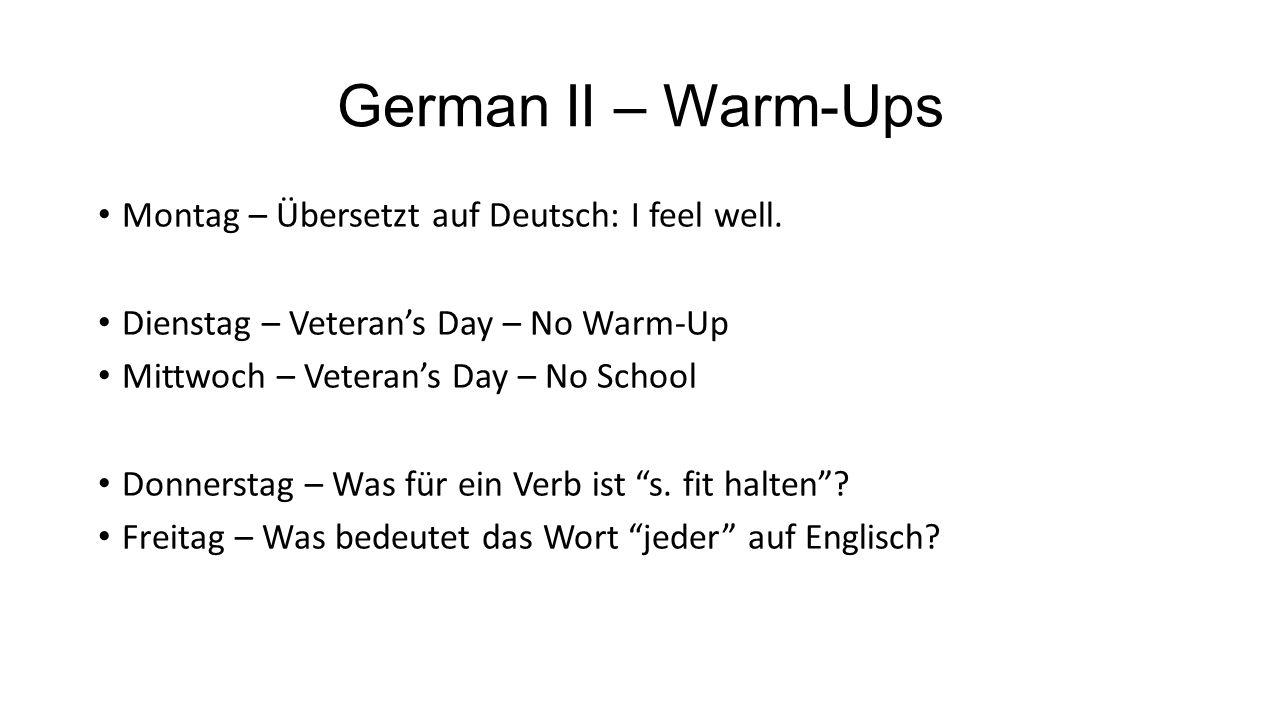 German II – Warm-Ups Montag – Übersetzt auf Deutsch: I feel well. Dienstag – Veteran's Day – No Warm-Up Mittwoch – Veteran's Day – No School Donnersta
