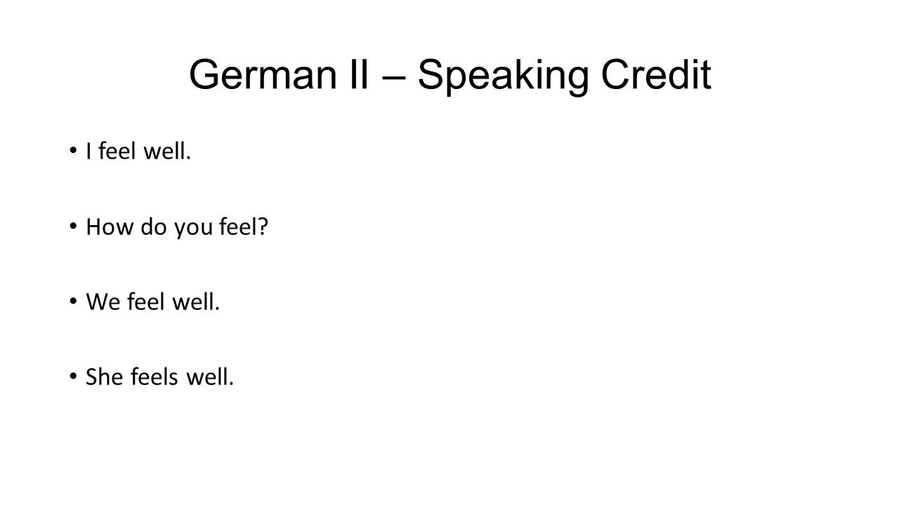 German II – Speaking Credit I feel well. How do you feel? We feel well. She feels well.