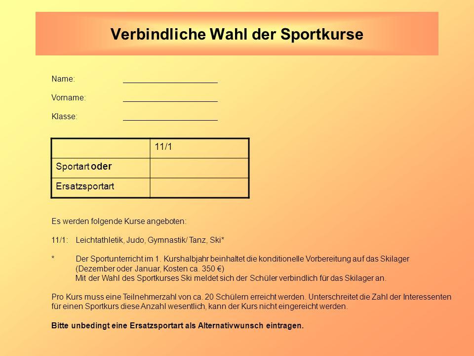 Verbindliche Wahl der Sportkurse Name: Vorname: Klasse: 11/1 Sportart oder Ersatzsportart Es werden folgende Kurse angeboten: 11/1:Leichtathletik, Judo, Gymnastik/ Tanz, Ski* *Der Sportunterricht im 1.