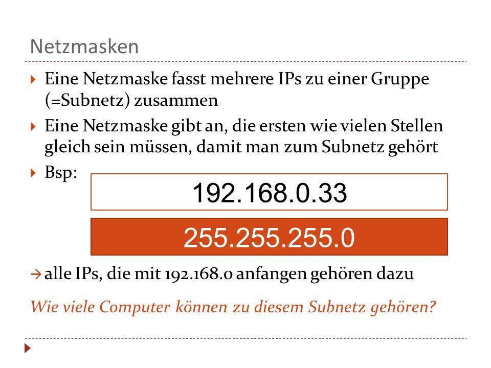Netzmasken  Eine Netzmaske fasst mehrere IPs zu einer Gruppe (=Subnetz) zusammen  Eine Netzmaske gibt an, die ersten wie vielen Stellen gleich sein müssen, damit man zum Subnetz gehört  Bsp:  alle IPs, die mit 192.168.0 anfangen gehören dazu Wie viele Computer können zu diesem Subnetz gehören.