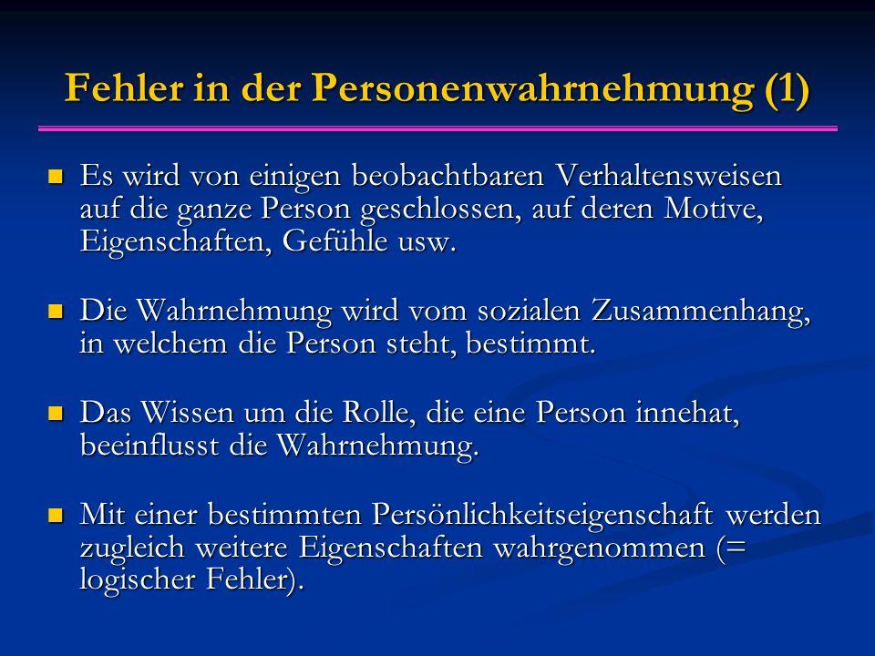 Fehler in der Personenwahrnehmung (1) Es wird von einigen beobachtbaren Verhaltensweisen auf die ganze Person geschlossen, auf deren Motive, Eigenschaften, Gefühle usw.