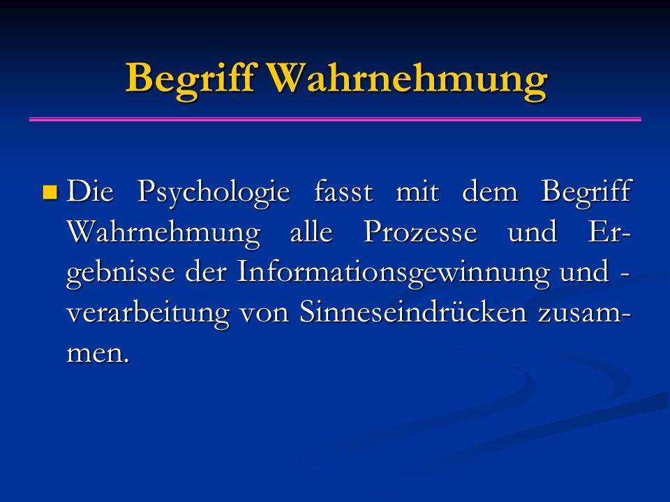 Begriff Wahrnehmung Die Psychologie fasst mit dem Begriff Wahrnehmung alle Prozesse und Er- gebnisse der Informationsgewinnung und - verarbeitung von Sinneseindrücken zusam- men.