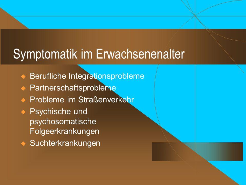 Symptomatik im Erwachsenenalter  Berufliche Integrationsprobleme  Partnerschaftsprobleme  Probleme im Straßenverkehr  Psychische und psychosomatische Folgeerkrankungen  Suchterkrankungen