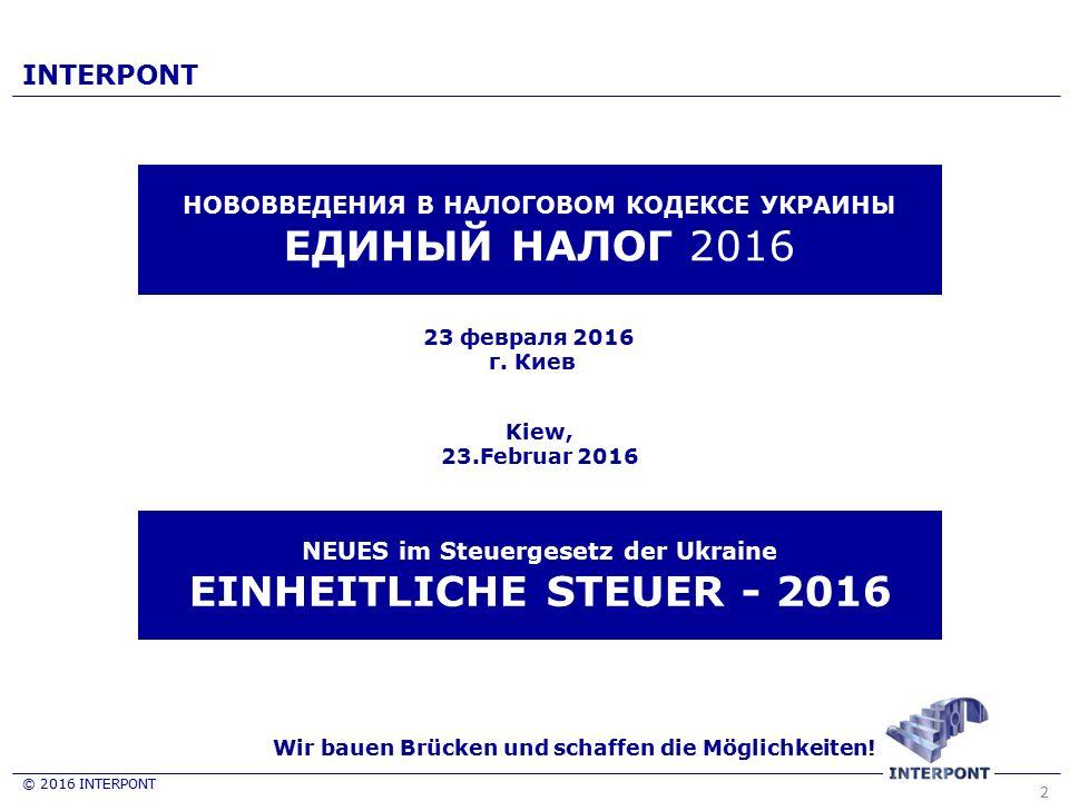2 23 февраля 2016 г. Киев Wir bauen Brücken und schaffen die Möglichkeiten! © 2016 INTERPONT INTERPONT НОВОВВЕДЕНИЯ В НАЛОГОВОМ КОДЕКСЕ УКРАИНЫ ЕДИНЫЙ