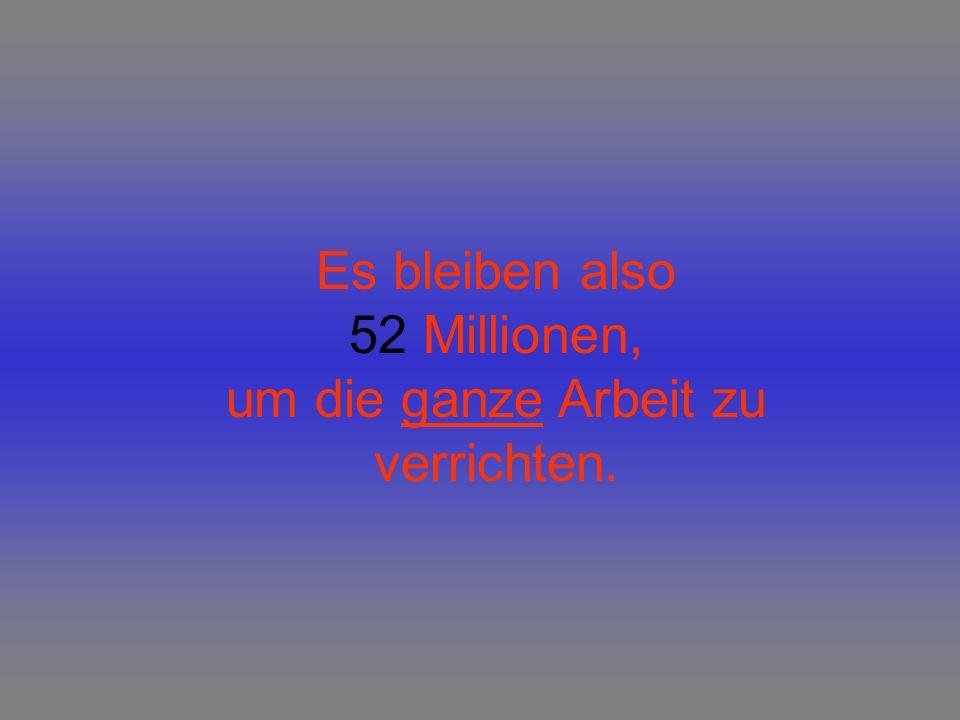 Es bleiben also 52 Millionen, um die ganze Arbeit zu verrichten.