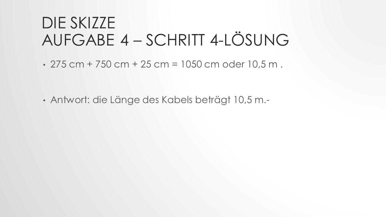 DIE SKIZZE AUFGABE 4 – SCHRITT 4-LÖSUNG 275 cm + 750 cm + 25 cm = 1050 cm oder 10,5 m.