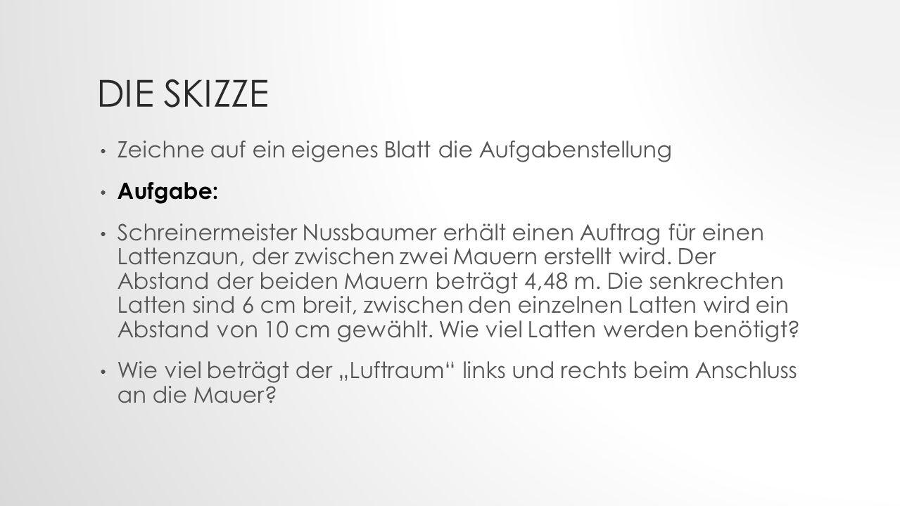 DIE SKIZZE Zeichne auf ein eigenes Blatt die Aufgabenstellung Aufgabe: Schreinermeister Nussbaumer erhält einen Auftrag für einen Lattenzaun, der zwischen zwei Mauern erstellt wird.