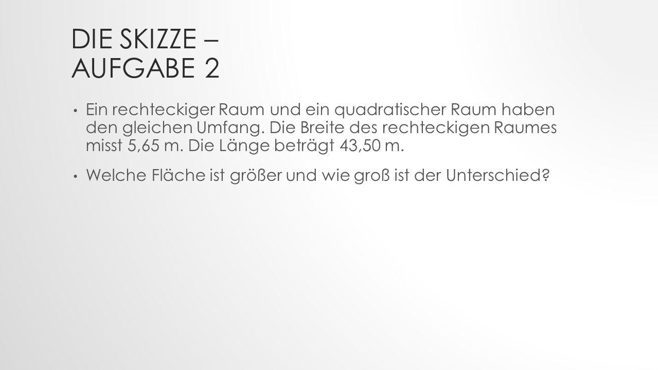 DIE SKIZZE – AUFGABE 2 Ein rechteckiger Raum und ein quadratischer Raum haben den gleichen Umfang.