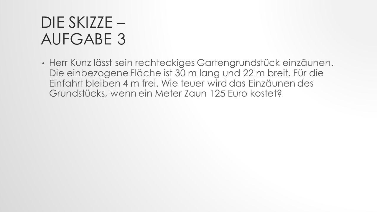 DIE SKIZZE – AUFGABE 3 SCHRITT 1 Herr Kunz lässt sein rechteckiges Gartengrundstück einzäunen.