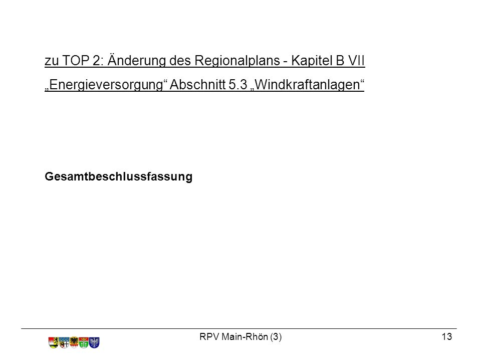 """RPV Main-Rhön (3)13 Gesamtbeschlussfassung zu TOP 2: Änderung des Regionalplans - Kapitel B VII """"Energieversorgung Abschnitt 5.3 """"Windkraftanlagen"""