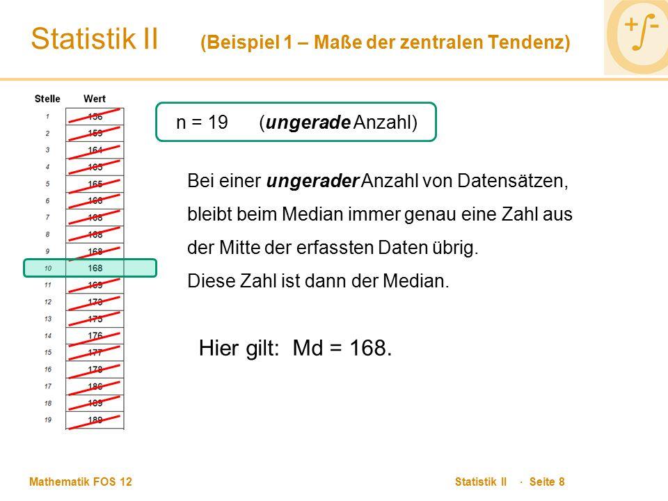 Mathematik FOS 12 Statistik II · Seite 8 Statistik II (Beispiel 1 – Maße der zentralen Tendenz) n = 19 (ungerade Anzahl) Bei einer ungerader Anzahl von Datensätzen, bleibt beim Median immer genau eine Zahl aus der Mitte der erfassten Daten übrig.