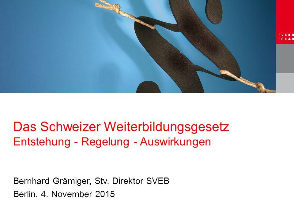 Das Schweizer Weiterbildungsgesetz Entstehung - Regelung - Auswirkungen Bernhard Grämiger, Stv. Direktor SVEB Berlin, 4. November 2015