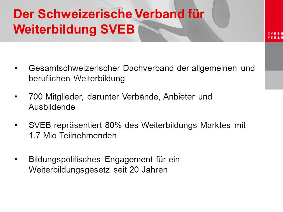 Gesamtschweizerischer Dachverband der allgemeinen und beruflichen Weiterbildung 700 Mitglieder, darunter Verbände, Anbieter und Ausbildende SVEB repräsentiert 80% des Weiterbildungs-Marktes mit 1.7 Mio Teilnehmenden Bildungspolitisches Engagement für ein Weiterbildungsgesetz seit 20 Jahren Der Schweizerische Verband für Weiterbildung SVEB