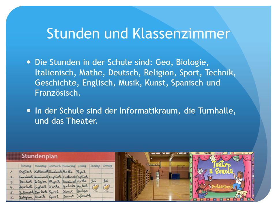 Stunden und Klassenzimmer Die Stunden in der Schule sind: Geo, Biologie, Italienisch, Mathe, Deutsch, Religion, Sport, Technik, Geschichte, Englisch,