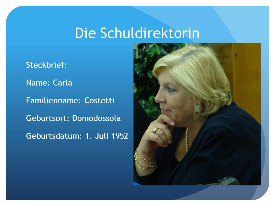 Die Schuldirektorin Steckbrief: Name: Carla Familienname: Costetti Geburtsort: Domodossola Geburtsdatum: 1. Juli 1952
